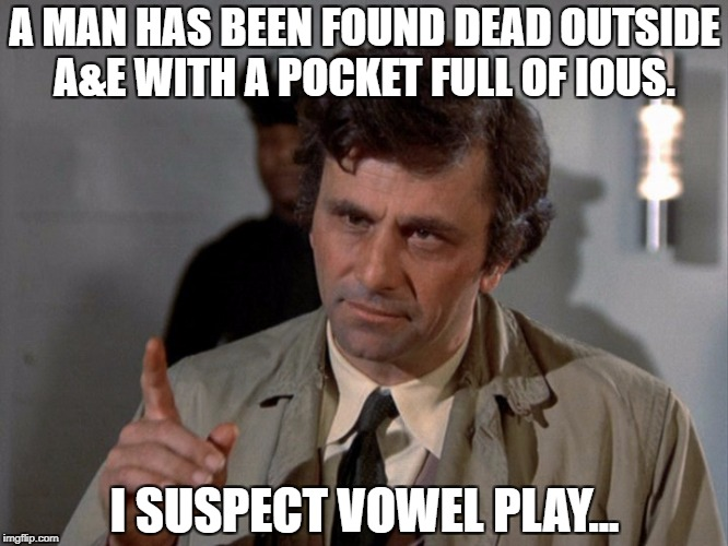 A MAN HAS BEEN FOUND DEAD OUTSIDE A&E WITH A POCKET FULL OF IOUS. I SUSPECT VOWEL PLAY... | image tagged in columbo | made w/ Imgflip meme maker