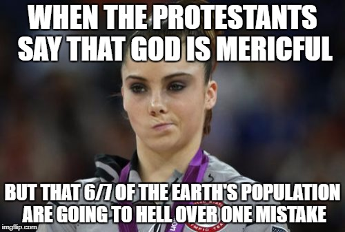 McKayla Maroney Not Impressed | WHEN THE PROTESTANTS SAY THAT GOD IS MERICFUL BUT THAT 6/7 OF THE EARTH'S POPULATION ARE GOING TO HELL OVER ONE MISTAKE | image tagged in memes,mckayla maroney not impressed,religion | made w/ Imgflip meme maker