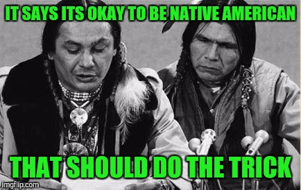 Native Americans Talking | IT SAYS ITS OKAY TO BE NATIVE AMERICAN THAT SHOULD DO THE TRICK | image tagged in native americans talking | made w/ Imgflip meme maker