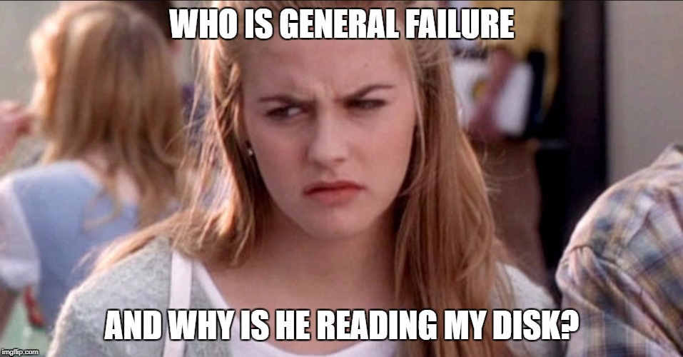 Computer Clueless | WHO IS GENERAL FAILURE AND WHY IS HE READING MY DISK? | image tagged in clueless,memes | made w/ Imgflip meme maker