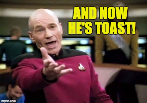 Picard Wtf Meme | AND NOW HE'S TOAST! | image tagged in memes,picard wtf | made w/ Imgflip meme maker