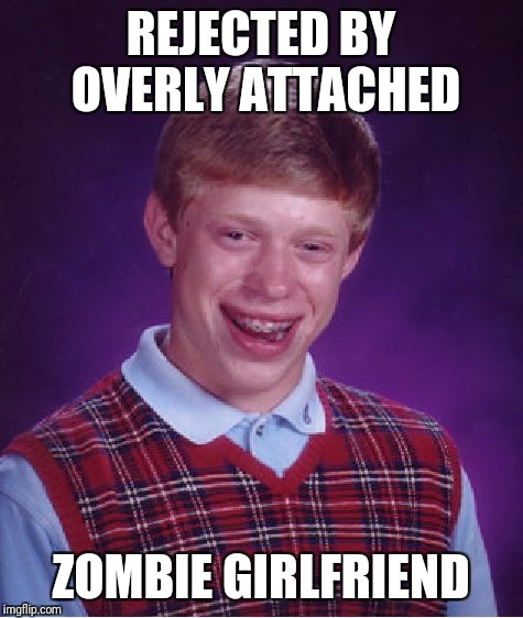 Bad Luck Brian Meme | REJECTED BY OVERLY ATTACHED ZOMBIE GIRLFRIEND | image tagged in memes,bad luck brian | made w/ Imgflip meme maker