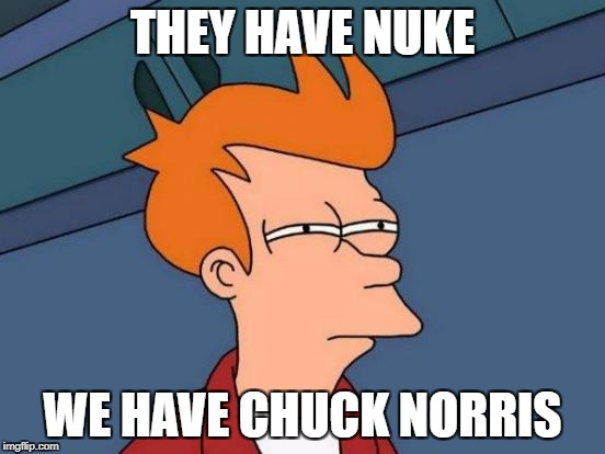 Futurama Fry Meme | THEY HAVE NUKE WE HAVE CHUCK NORRIS | image tagged in memes,futurama fry | made w/ Imgflip meme maker