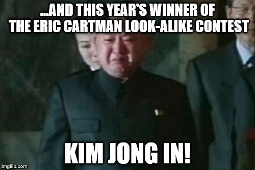 Kim Jong Un Sad Meme | ...AND THIS YEAR'S WINNER OF THE ERIC CARTMAN LOOK-ALIKE CONTEST KIM JONG IN! | image tagged in memes,kim jong un sad | made w/ Imgflip meme maker