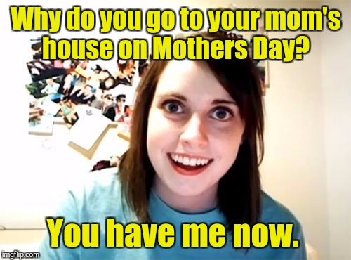 Why do you go to your mom's house on Mothers Day? You have me now. | made w/ Imgflip meme maker