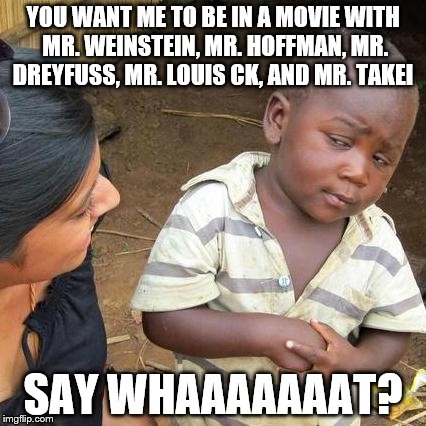 Third World Skeptical Kid Meme | YOU WANT ME TO BE IN A MOVIE WITH MR. WEINSTEIN, MR. HOFFMAN, MR. DREYFUSS, MR. LOUIS CK, AND MR. TAKEI SAY WHAAAAAAAT? | image tagged in memes,third world skeptical kid | made w/ Imgflip meme maker