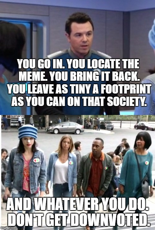 The Orville visits Planet Imgflip in S01E07 | YOU GO IN. YOU LOCATE THE MEME. YOU BRING IT BACK. YOU LEAVE AS TINY A FOOTPRINT AS YOU CAN ON THAT SOCIETY. AND WHATEVER YOU DO. DON'T GET  | image tagged in the orville visits planet imgflip,planet imgflip,imgflip,meanwhile on imgflip,imgflippers,imgflip users | made w/ Imgflip meme maker