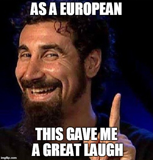 AS A EUROPEAN THIS GAVE ME A GREAT LAUGH | made w/ Imgflip meme maker