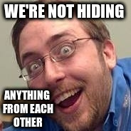 WE'RE NOT HIDING ANYTHING FROM EACH OTHER | made w/ Imgflip meme maker