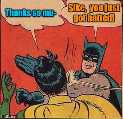 Batman Slapping Robin Meme | Thanks so mu- Sike,  you just got batted! | image tagged in memes,batman slapping robin | made w/ Imgflip meme maker