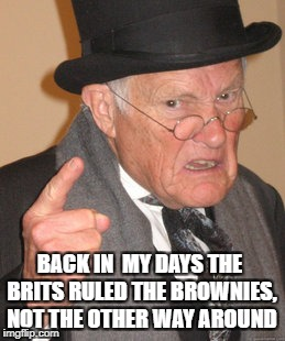 Back In My Day Meme | BACK IN  MY DAYS THE BRITS RULED THE BROWNIES, NOT THE OTHER WAY AROUND | image tagged in memes,back in my day,british | made w/ Imgflip meme maker