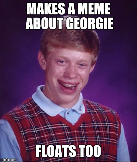 Bad Luck Brian Meme | MAKES A MEME ABOUT GEORGIE FLOATS TOO | image tagged in memes,bad luck brian | made w/ Imgflip meme maker