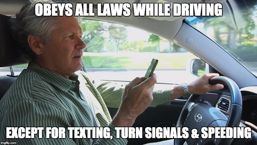 OBEYS ALL LAWS WHILE DRIVING EXCEPT FOR TEXTING, TURN SIGNALS & SPEEDING | image tagged in guy texting | made w/ Imgflip meme maker