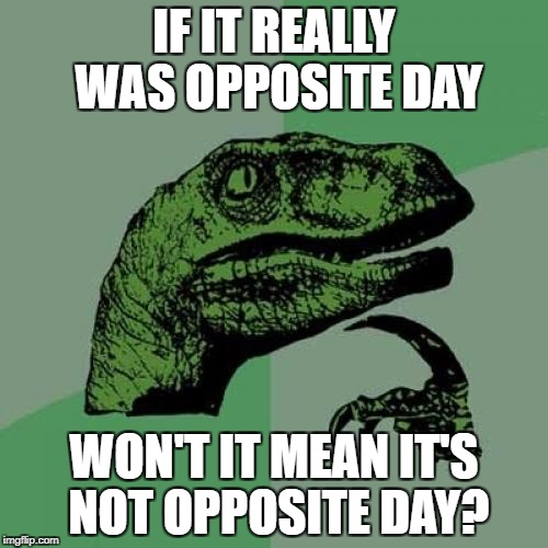 Figure THAT out | IF IT REALLY WAS OPPOSITE DAY WON'T IT MEAN IT'S NOT OPPOSITE DAY? | image tagged in memes,philosoraptor,funny,opposite day | made w/ Imgflip meme maker