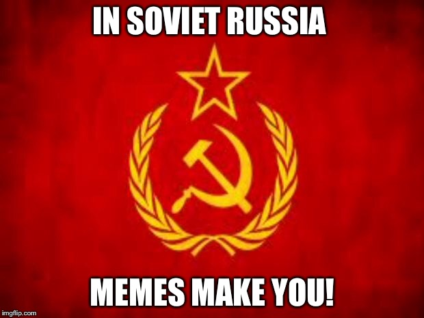 Soviet Russia | IN SOVIET RUSSIA MEMES MAKE YOU! | image tagged in soviet russia | made w/ Imgflip meme maker