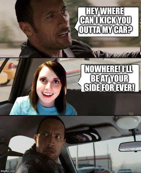 Overly attached girlfriend weekend, a Socrates, isayisay and Craziness_all_the_way event on Nov 10-12th | HEY WHERE CAN I KICK YOU OUTTA MY CAR? NOWHERE! I'LL BE AT YOUR SIDE FOR EVER! | image tagged in the rock driving - overly attached girlfriend,overly attached girlfriend,overly attached girlfriend weekend,funny,front page | made w/ Imgflip meme maker