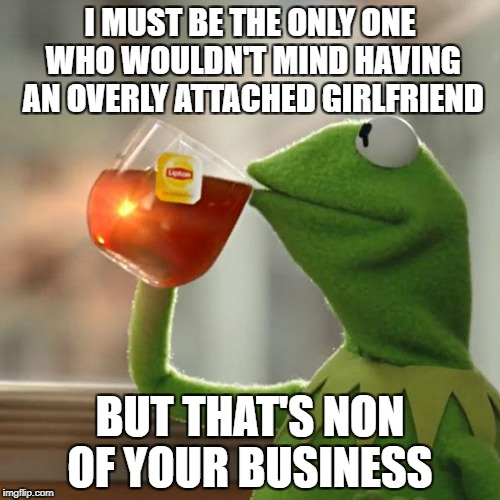 But Thats None Of My Business Meme | I MUST BE THE ONLY ONE WHO WOULDN'T MIND HAVING AN OVERLY ATTACHED GIRLFRIEND BUT THAT'S NON OF YOUR BUSINESS | image tagged in memes,but thats none of my business,kermit the frog | made w/ Imgflip meme maker