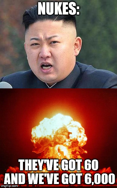 You get 'em, Trump! | NUKES: THEY'VE GOT 60 AND WE'VE GOT 6,000 | image tagged in kim jung un,nukes,explosions,memes,meme | made w/ Imgflip meme maker