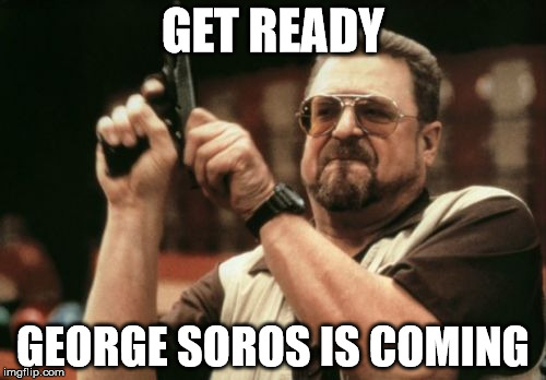 Am I The Only One Around Here Meme | GET READY GEORGE SOROS IS COMING | image tagged in memes,am i the only one around here | made w/ Imgflip meme maker