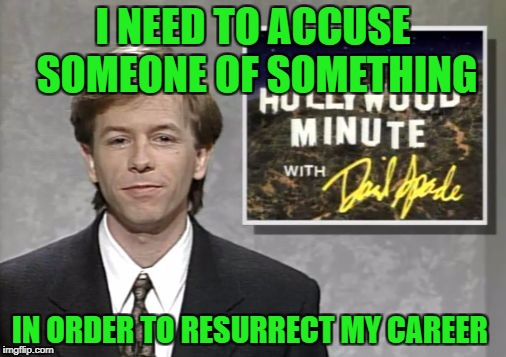 I know that we're supposed to believe all accusers, but I think that this could be going on too. |  I NEED TO ACCUSE SOMEONE OF SOMETHING; IN ORDER TO RESURRECT MY CAREER | image tagged in david spade hollywood minute,rape,groping,sexual harassment,inappropriate,misconduct | made w/ Imgflip meme maker