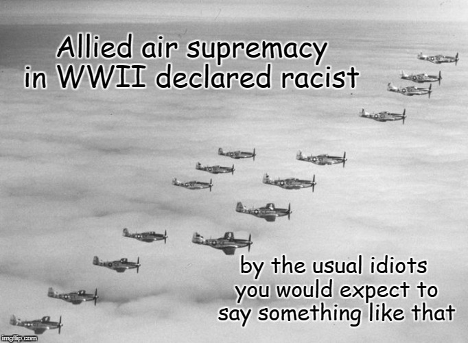 Racist Supremacy | Allied air supremacy in WWII declared racist by the usual idiots you would expect to say something like that | image tagged in air power,fighting evil,wwii | made w/ Imgflip meme maker