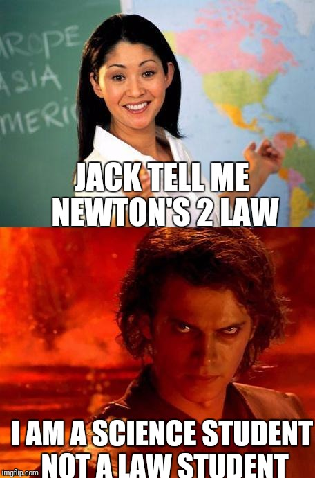 teacher | JACK TELL ME NEWTON'S 2 LAW I AM A SCIENCE STUDENT NOT A LAW STUDENT | image tagged in teacher | made w/ Imgflip meme maker
