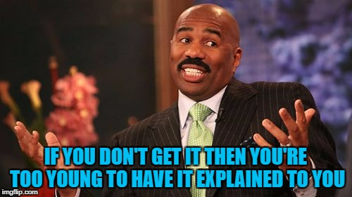 Steve Harvey Meme | IF YOU DON'T GET IT THEN YOU'RE TOO YOUNG TO HAVE IT EXPLAINED TO YOU | image tagged in memes,steve harvey | made w/ Imgflip meme maker