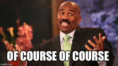 Steve Harvey Meme | OF COURSE OF COURSE | image tagged in memes,steve harvey | made w/ Imgflip meme maker