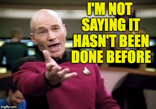 Picard Wtf Meme | I'M NOT SAYING IT HASN'T BEEN DONE BEFORE | image tagged in memes,picard wtf | made w/ Imgflip meme maker