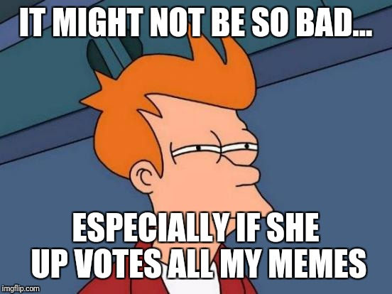 Futurama Fry Meme | IT MIGHT NOT BE SO BAD... ESPECIALLY IF SHE UP VOTES ALL MY MEMES | image tagged in memes,futurama fry | made w/ Imgflip meme maker