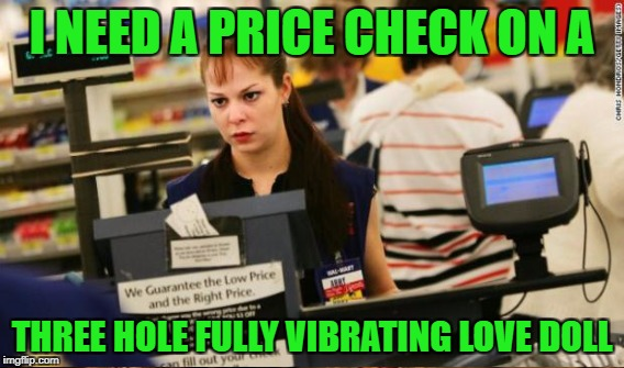 I NEED A PRICE CHECK ON A THREE HOLE FULLY VIBRATING LOVE DOLL | made w/ Imgflip meme maker