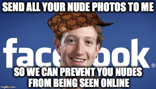 mark zuckerberg syria refugee camps facebook down | SEND ALL YOUR NUDE PHOTOS TO ME SO WE CAN PREVENT YOU NUDES FROM BEING SEEN ONLINE | image tagged in mark zuckerberg syria refugee camps facebook down,scumbag | made w/ Imgflip meme maker