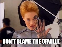 Seven of Nine | DON'T BLAME THE ORVILLE | image tagged in seven of nine | made w/ Imgflip meme maker