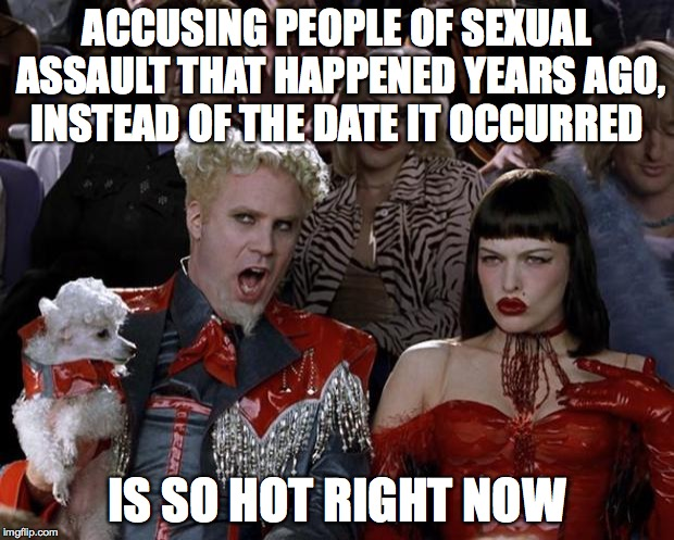 Mugatu So Hot Right Now Meme | ACCUSING PEOPLE OF SEXUAL ASSAULT THAT HAPPENED YEARS AGO, INSTEAD OF THE DATE IT OCCURRED IS SO HOT RIGHT NOW | image tagged in memes,mugatu so hot right now | made w/ Imgflip meme maker