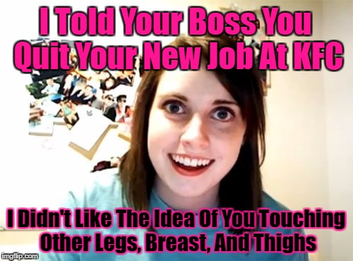 You Should Only Be Touching Me! Overly Attached Girlfriend Weekend, a socrates, isayisay and Craziness_all_the_way event! | I Told Your Boss You Quit Your New Job At KFC I Didn't Like The Idea Of You Touching Other Legs, Breast, And Thighs | image tagged in memes,overly attached girlfriend,repost,touching,google images,overly attached girlfriend weekend | made w/ Imgflip meme maker