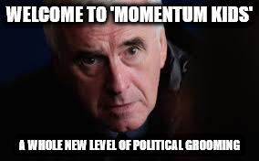 McDonnell momentum kids | WELCOME TO 'MOMENTUM KIDS' A WHOLE NEW LEVEL OF POLITICAL GROOMING | image tagged in mcdonnell momentum kids corbyn political grooming | made w/ Imgflip meme maker