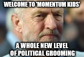 Corbyn momentum kids | WELCOME TO 'MOMENTUM KIDS' A WHOLE NEW LEVEL OF POLITICAL GROOMING | image tagged in corbyn momentum kids political grooming | made w/ Imgflip meme maker