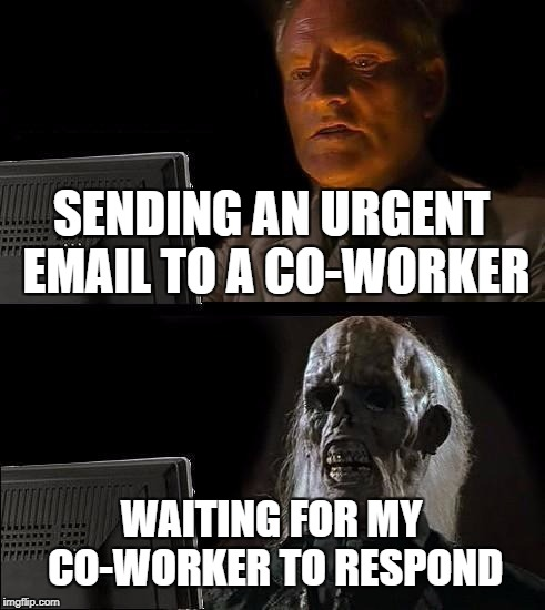 Ill Just Wait Here Meme | SENDING AN URGENT EMAIL TO A CO-WORKER WAITING FOR MY CO-WORKER TO RESPOND | image tagged in memes,ill just wait here | made w/ Imgflip meme maker