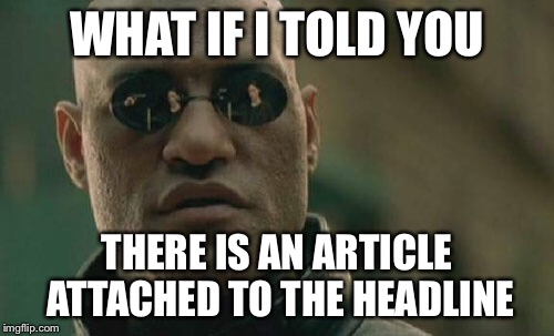 Matrix Morpheus Meme | WHAT IF I TOLD YOU THERE IS AN ARTICLE ATTACHED TO THE HEADLINE | image tagged in memes,matrix morpheus | made w/ Imgflip meme maker