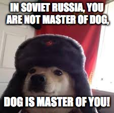 IN SOVIET RUSSIA, YOU ARE NOT MASTER OF DOG, DOG IS MASTER OF YOU! | image tagged in man's best comrade | made w/ Imgflip meme maker