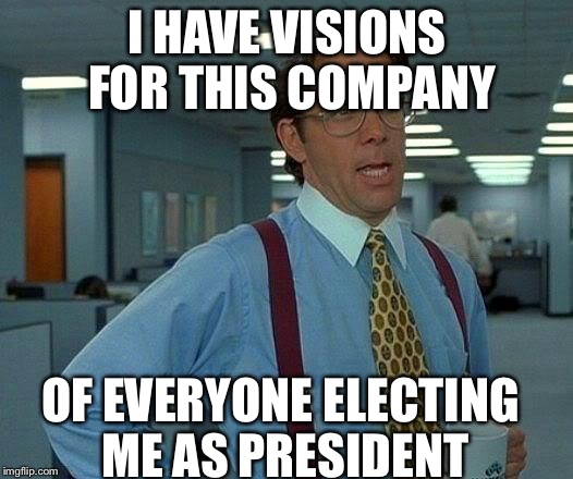 That Would Be Great Meme | I HAVE VISIONS FOR THIS COMPANY OF EVERYONE ELECTING ME AS PRESIDENT | image tagged in memes,that would be great | made w/ Imgflip meme maker