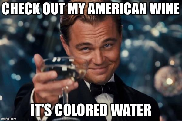 Leonardo Dicaprio Cheers Meme | CHECK OUT MY AMERICAN WINE IT'S COLORED WATER | image tagged in memes,leonardo dicaprio cheers | made w/ Imgflip meme maker