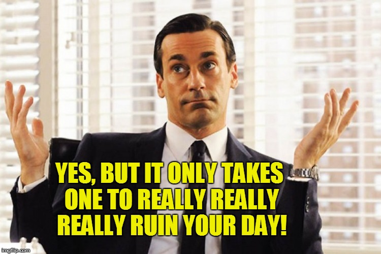 YES, BUT IT ONLY TAKES ONE TO REALLY REALLY REALLY RUIN YOUR DAY! | made w/ Imgflip meme maker