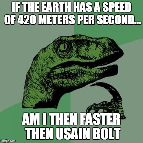Philosoraptor Meme | IF THE EARTH HAS A SPEED OF 420 METERS PER SECOND... AM I THEN FASTER THEN USAIN BOLT | image tagged in memes,philosoraptor | made w/ Imgflip meme maker