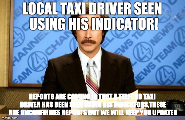 BREAKING NEWS | LOCAL TAXI DRIVER SEEN USING HIS INDICATOR! REPORTS ARE COMING IN THAT A TELFORD TAXI DRIVER HAS BEEN SEEN USING HIS INDICATORS,THESE ARE UN | image tagged in breaking news | made w/ Imgflip meme maker