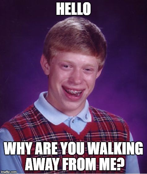 Bad Luck Brian Meme | HELLO WHY ARE YOU WALKING AWAY FROM ME? | image tagged in memes,bad luck brian | made w/ Imgflip meme maker