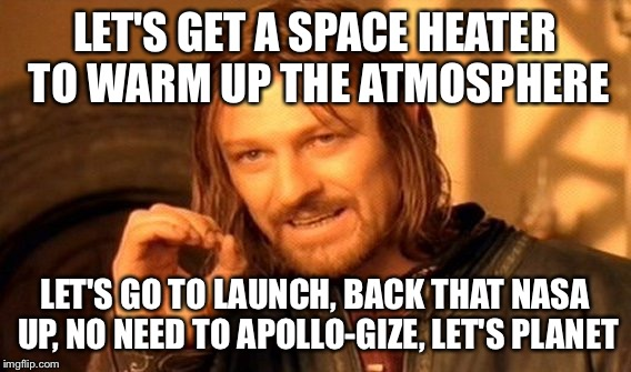 One Does Not Simply Meme | LET'S GET A SPACE HEATER TO WARM UP THE ATMOSPHERE LET'S GO TO LAUNCH, BACK THAT NASA UP, NO NEED TO APOLLO-GIZE, LET'S PLANET | image tagged in memes,one does not simply | made w/ Imgflip meme maker