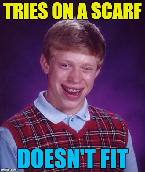 Bad Luck Brian Meme | TRIES ON A SCARF DOESN'T FIT | image tagged in memes,bad luck brian | made w/ Imgflip meme maker