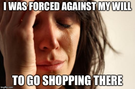 First World Problems Meme | I WAS FORCED AGAINST MY WILL TO GO SHOPPING THERE | image tagged in memes,first world problems | made w/ Imgflip meme maker