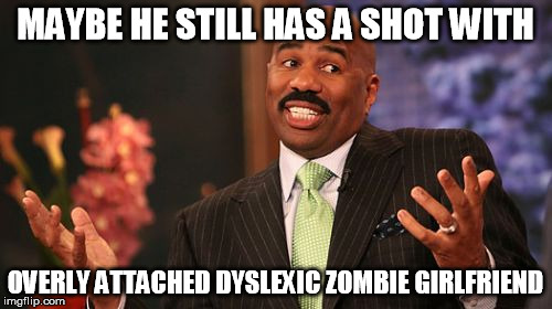 Steve Harvey Meme | MAYBE HE STILL HAS A SHOT WITH OVERLY ATTACHED DYSLEXIC ZOMBIE GIRLFRIEND | image tagged in memes,steve harvey | made w/ Imgflip meme maker